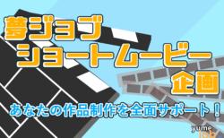 夢ジョブ表現者とつくるショートムービー(15分180万円)の脚本・監督大募集!!!
